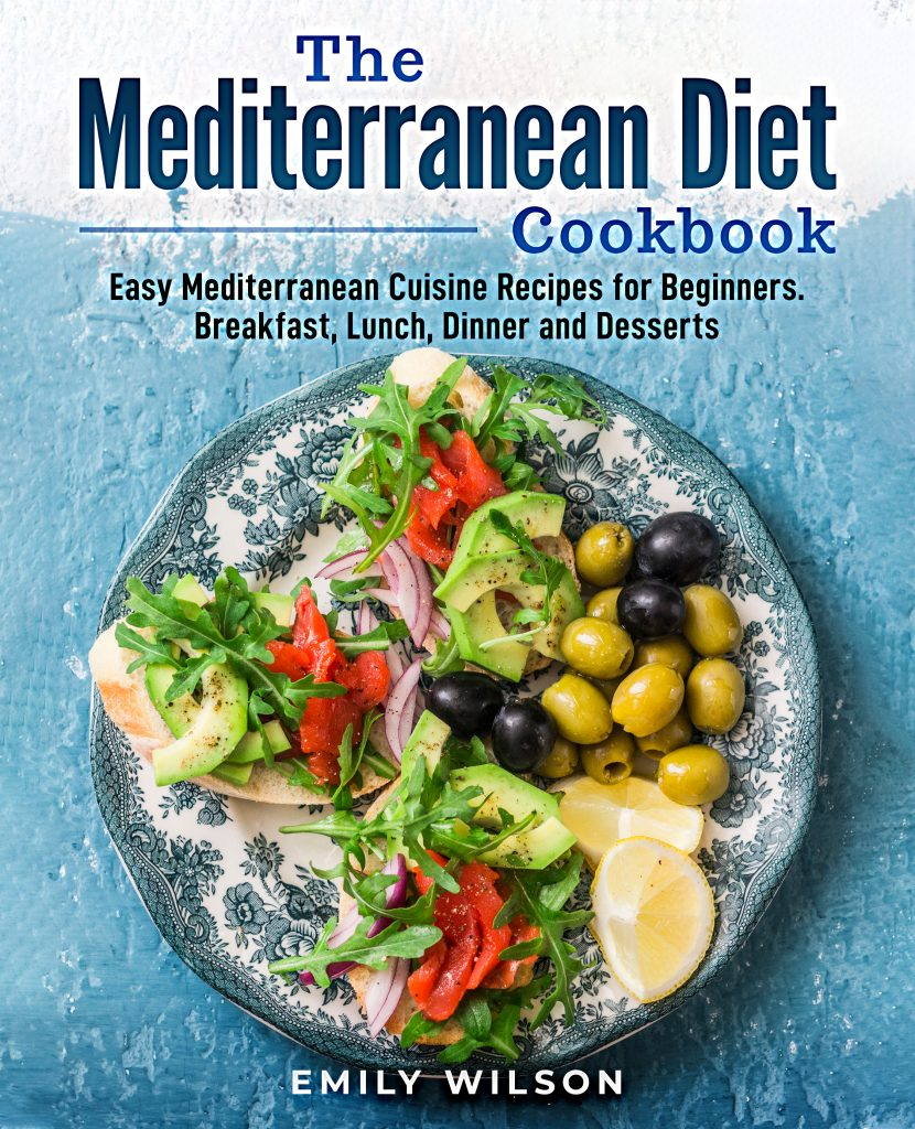The Mediterranean Diet Cookbook: Easy Mediterranean Cuisine Recipes for Beginners. Breakfast, Lunch, Dinner and Desserts